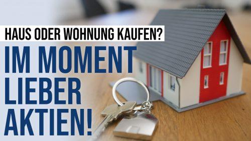 Haus oder Wohnung kaufen? Im Moment lieber Aktien!