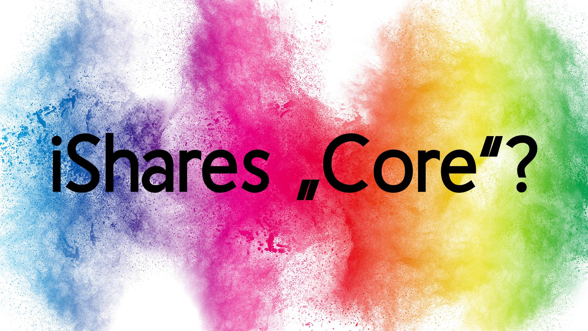 """Was bedeutet das """"Core"""" im iShares ETF?"""
